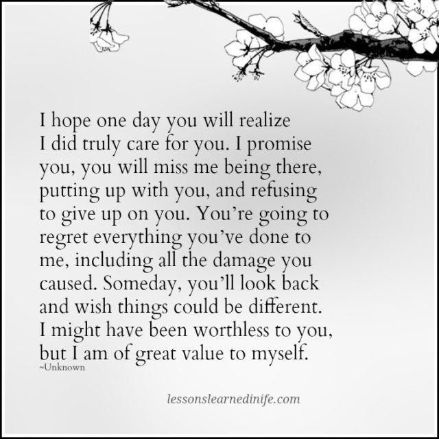 I Hope One Day You Will Realize I Did Truly Care For You I Promise You You Will Miss Me Being There Put Miss Me Quotes Regret Quotes Lessons Learned In