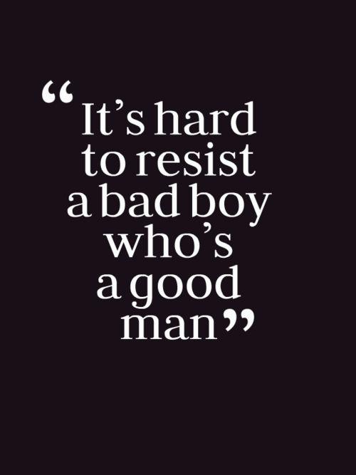 """It's hard to resist a bad boy who's a good man."""