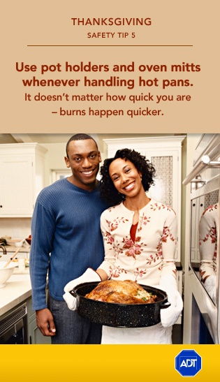 #Thanksgiving Safety Tip #5: Use pot holders and oven mitts whenever handling hot pans. IT doesn't matter how quick you are - burns happen quicker. Sincerely, ADT #staysafe    To get more information on preventing burns and accidents in the home with medical alert system, visit the ADT Learning Center on adt.com.