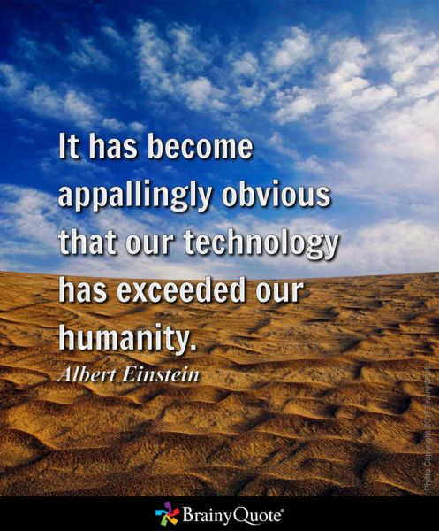 it has become appallingly obvious that our technology has exceeded our humanity I fear the day when technology overlaps our humanity it will be then that  it has  become appallingly obvious that our technology has exceeded our humanity.