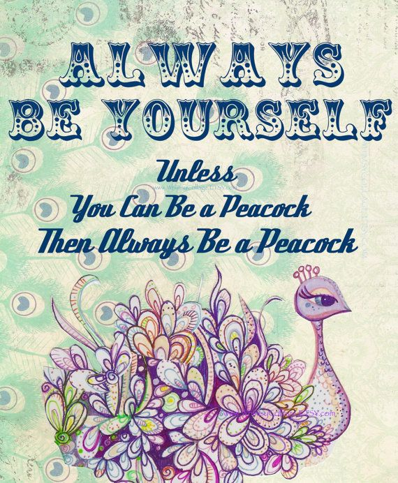 """""""Always Be Yourself. Unless you can be a PEACOCK."""" I would prefer to HAVE a peacock instead of BEING one, but hey, whatever works."""