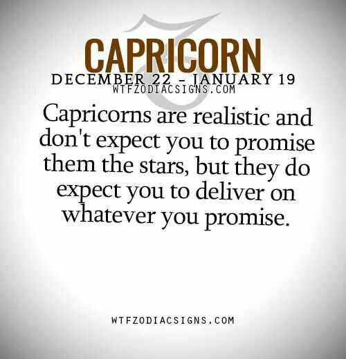 Capricorns are realistic and don't expect you to promise them the stars, but they do expect you to deliver on whatever you promise. ... spot on ;)