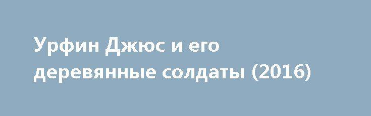Урфин Джюс и его деревянные солдаты (2016) http://kinoonline.org/multfilm/117-urfin-dzhyus-i-ego-derevyannye-soldaty-2016.html