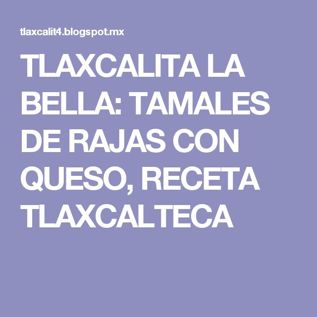 TLAXCALITA LA BELLA: TAMALES DE RAJAS CON QUESO, RECETA TLAXCALTECA