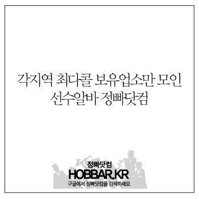 각지역 베스트업소 최다콜 업소만 모인 선수알바! 정빠닷컴에서 만나보세요 http://hobbar.kr