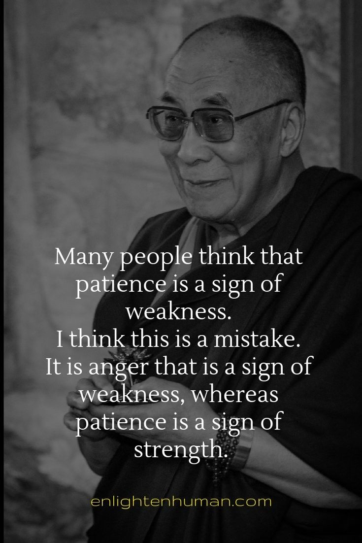 Many people think that patience is a sign of weakness. I think this is a mistake. It is anger that is a sign of weakness, whereas patience is a sign of strength.  Dalai Lama