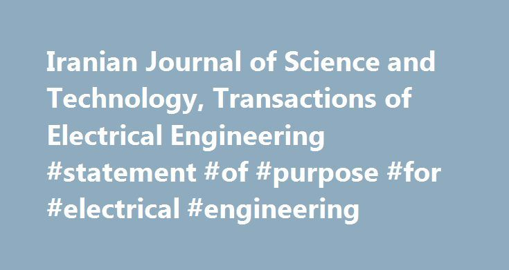 Iranian Journal of Science and Technology, Transactions of Electrical Engineering #statement #of #purpose #for #electrical #engineering http://bahamas.nef2.com/iranian-journal-of-science-and-technology-transactions-of-electrical-engineering-statement-of-purpose-for-electrical-engineering/  # Iranian Journal of Science and Technology, Transactions of Electrical Engineering This journal offers a channel of communication between Iranian researchers in all areas of electrical engineering and…