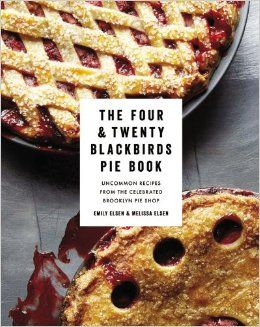 The Four & Twenty Blackbirds Pie Book: Uncommon Recipes from the Celebrated Brooklyn Pie Shop: Emily Elsen, Melissa Elsen: 9781455520510: Am...