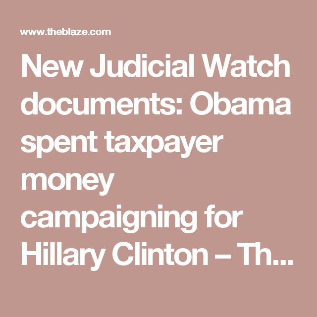 New Judicial Watch documents: Obama spent taxpayer money campaigning for Hillary Clinton – TheBlaze