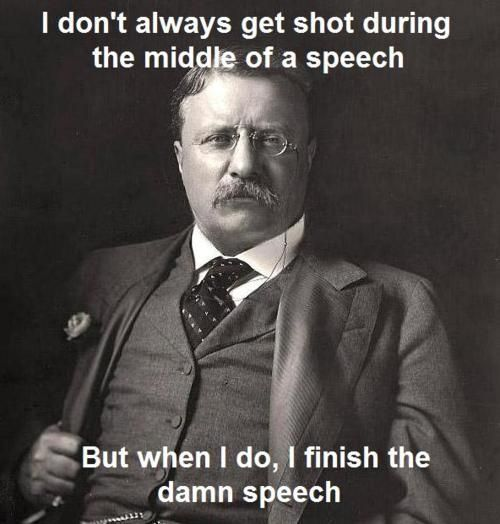 I don't always get shot during the middle of a speech...  Teddy Roosevelt