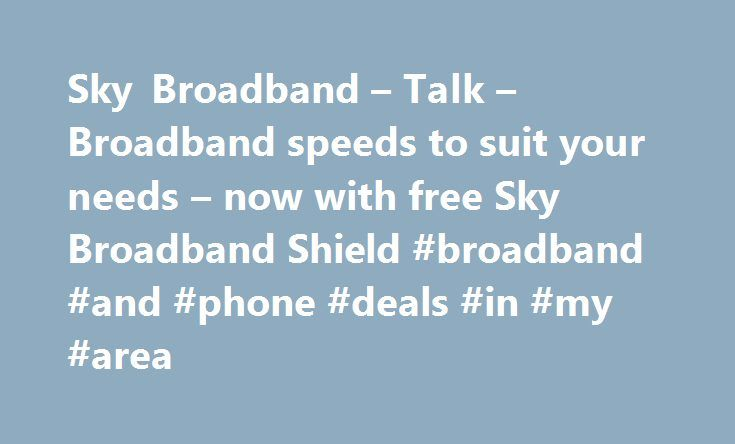 Sky Broadband – Talk – Broadband speeds to suit your needs – now with free Sky Broadband Shield #broadband #and #phone #deals #in #my #area http://broadband.remmont.com/sky-broadband-talk-broadband-speeds-to-suit-your-needs-now-with-free-sky-broadband-shield-broadband-and-phone-deals-in-my-area/  #broadband ireland # Sky Broadband, Fibre & Talk Here's the legal bit 10 a month Box Sets: HD package for 10 per month for 12 months. The then current price applies after the offer period. See…