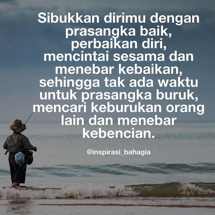 Sibukkan dirimu dengan prasangka baik perbaikan diri mencintai sesama dan menebar kebaikan sehingga tak ada waktu untuk prasangka buruk mencari keburukan orang lain dan menebar kebencian.
