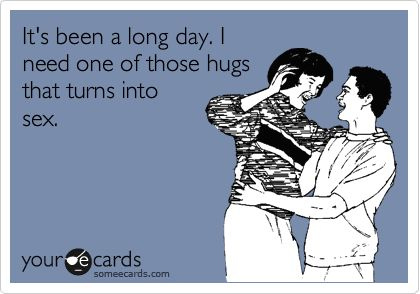 It's been a long day. I need one of those hugs that turns into sex.