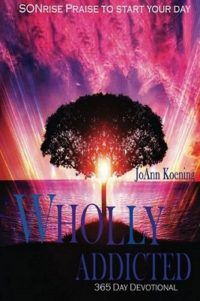 Wholly Addicted: SONrise Praise to Start Your Day: 365 Day Devotional – JoAnn Koening is a 365-day praise and worship devotional book, which enables you to start your day with God through praise and worship Scriptures from the Bible, while helping you to grow in your knowledge and understanding of the truths of God and His Word.