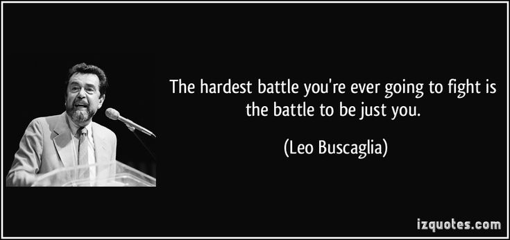 The hardest battle you're ever going to fight is the battle to be just you. (Leo Buscaglia) #quotes #quote #quotations #LeoBuscaglia