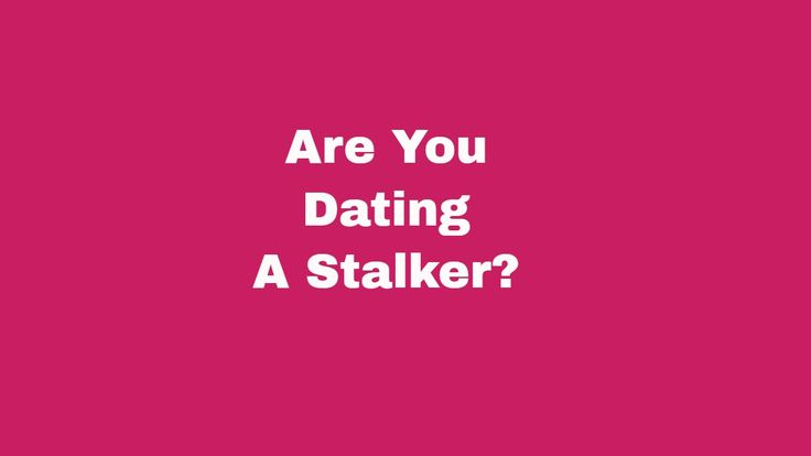 Are you dating a stalker?