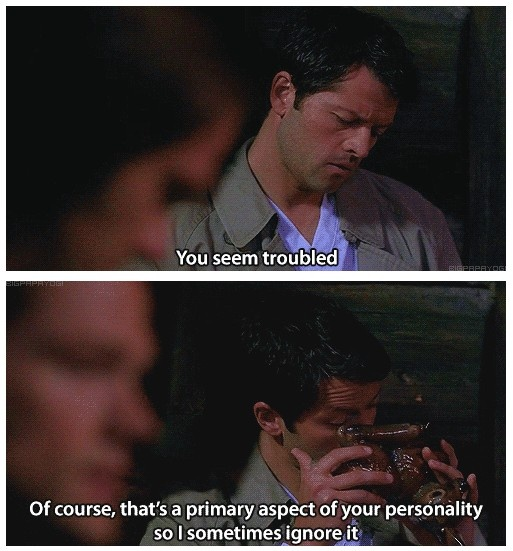 """""""You seem troubled. Of course, that's a primary aspect of your personality, so I sometimes ignore it."""" - Crazy Cas"""