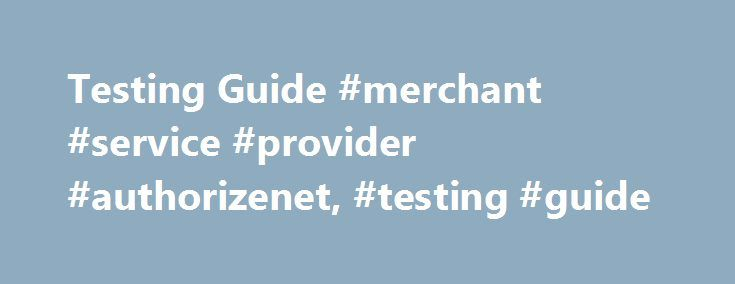 Testing Guide #merchant #service #provider #authorizenet, #testing #guide http://diet.nef2.com/testing-guide-merchant-service-provider-authorizenet-testing-guide/  # Testing in the Sandbox The sandbox environment is completely separate from the live production environment and requires separate credentials. Using your production credentials in the sandbox or visa versa will always return Error 13. Sign up for a sandbox account at at http://developer.authorize.net/hello_world/sandbox/. Our…