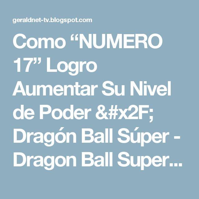 """Como """"NUMERO 17"""" Logro Aumentar Su Nivel de Poder / Dragón Ball Súper - Dragon Ball Super Mundial"""