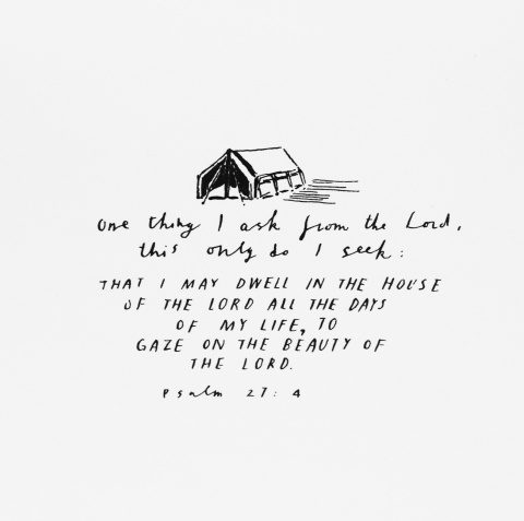 """Psalm 27: 4 """"One thing I ask from the Lord, that only do I seek.  That I may dwell in the house of the Lord all the days of my life..."""