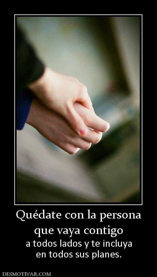Quédate con la persona que vaya contigo  a todos lados y te incluya en todos sus planes.