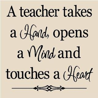 A teacher takes a hand, opens a mind and touche a heart.