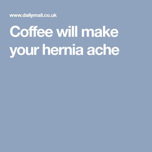 Coffee will make your hernia ache