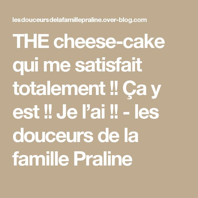 THE cheese-cake qui me satisfait totalement !! Ça y est !! Je l'ai !! - les douceurs de la famille Praline