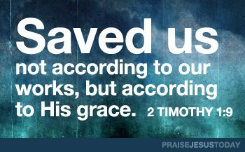 2 Timothy 1:9: Saved us, not according to our works, but according to His grace