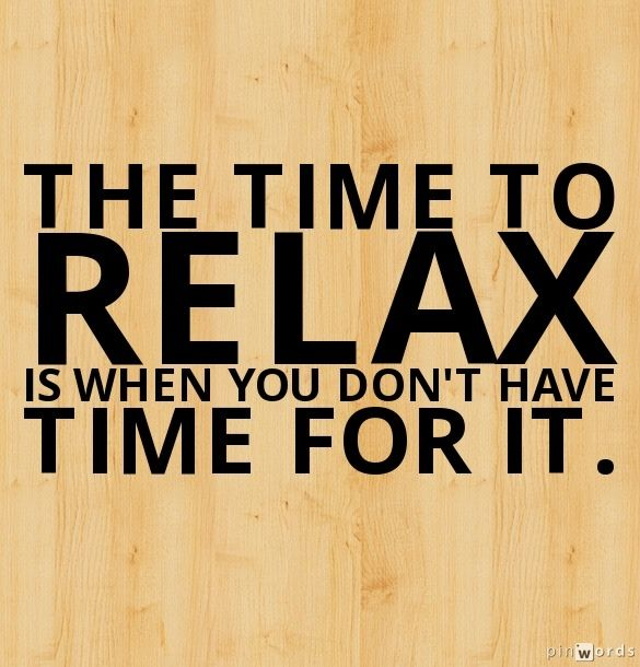 """""""The time to relax is when you don't have time for it."""""""