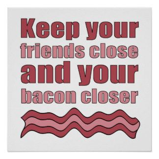 Keep your friends close and your bacon closer. Wise words to live by. #bacon