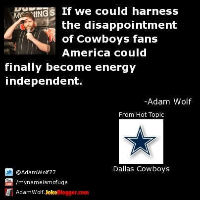 If we could harness the disappointment of Cowboys fans   America could finally become energy independent. -  by Adam Wolf