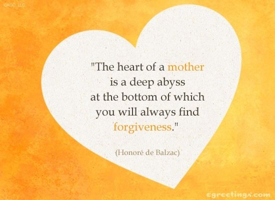 The Heart Of A Mother Is A Deep Abyss At The Bottom Of Which You Will Always Find Forgiveness Honore De Balzac