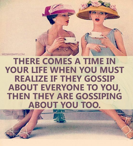 And luckily there comes a time in your life when you don't really care if they gossip about you....