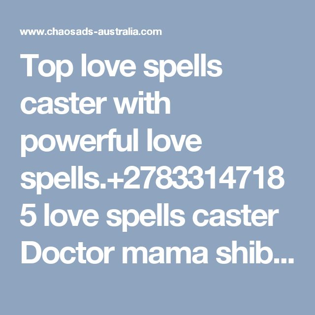 Top love spells caster  with powerful love spells.+27833147185   love spells caster Doctor mama shiba is the best Accredited love spells caster Africa everybody should use to fix problems related to lost, witchcraft lost lover broken relationship,financial problems,domestic problems,court case marital problems,mediums, bussiness and career problems,bad health,need wealth,need love,need riches,win gambling,Lotto,Casino,Games,employments,job,success,success at schools and many more. Dr Shiba…