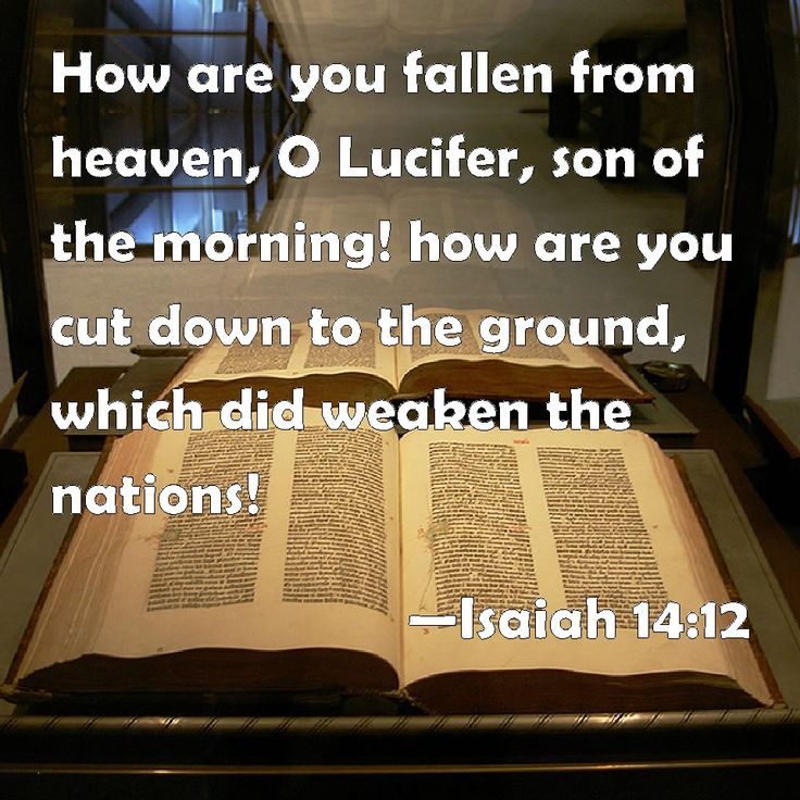 Isaiah 14:12 How are you fallen from heaven, O Lucifer, son of the morning! how are you cut down to the ground, which did weaken the nations!