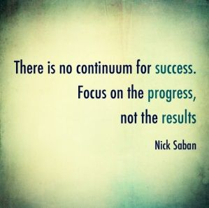 """There is no continuum for success. Focus on the progress, not the results."" – Nick Saban"