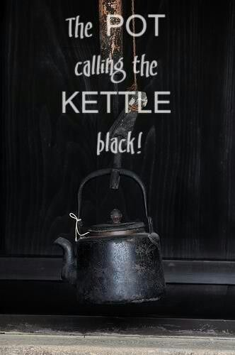 """the pot calling the kettle black"" another vintage saying I grew up hearing. It's a metaphor for having no room to judge others."