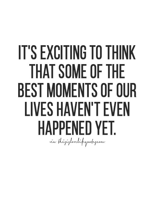It's exciting to think that some of the best moments of your lives haven't even happened yet.. I will wait.... Thisislovelifequotes.com