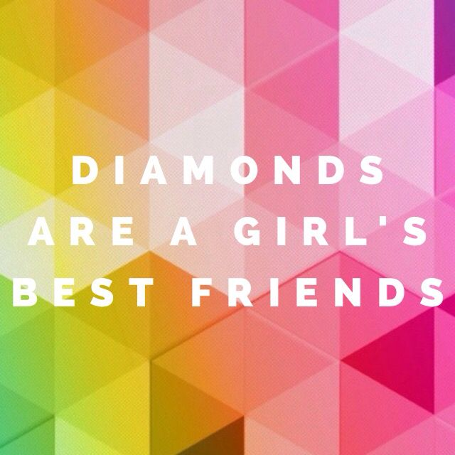 Diamonds are a girl's best friends!