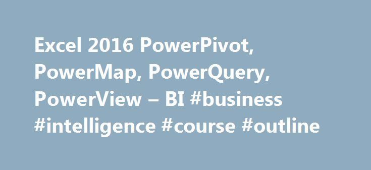 """Excel 2016 PowerPivot, PowerMap, PowerQuery, PowerView – BI #business #intelligence #course #outline http://broadband.nef2.com/excel-2016-powerpivot-powermap-powerquery-powerview-bi-business-intelligence-course-outline/  # Excel 2016 PowerPivot, PowerMap, PowerQuery, PowerView BI This course takes up where the Optima Train Excel 2016 Pivot Tables and Pivot Charts course leaves off. It all revolves around the fairly new suite of Microsoft """"Power"""" tools, often referred to as Power BI. The…"""