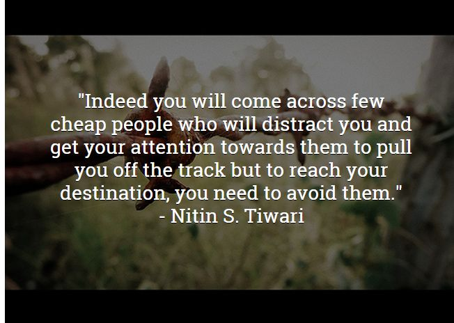 """Indeed you will come across few cheap people who will distract you and get your attention towards them to pull you off the track but to reach your destination, you need to avoid them."""