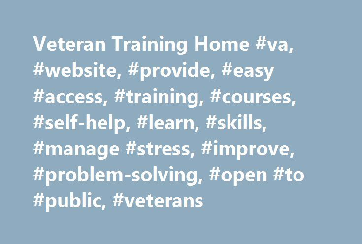 Veteran Training Home #va, #website, #provide, #easy #access, #training, #courses, #self-help, #learn, #skills, #manage #stress, #improve, #problem-solving, #open #to #public, #veterans http://nevada.remmont.com/veteran-training-home-va-website-provide-easy-access-training-courses-self-help-learn-skills-manage-stress-improve-problem-solving-open-to-public-veterans/  # Attention A T users. To access the menus on this page please perform the following steps. 1. Please switch auto forms mode to…