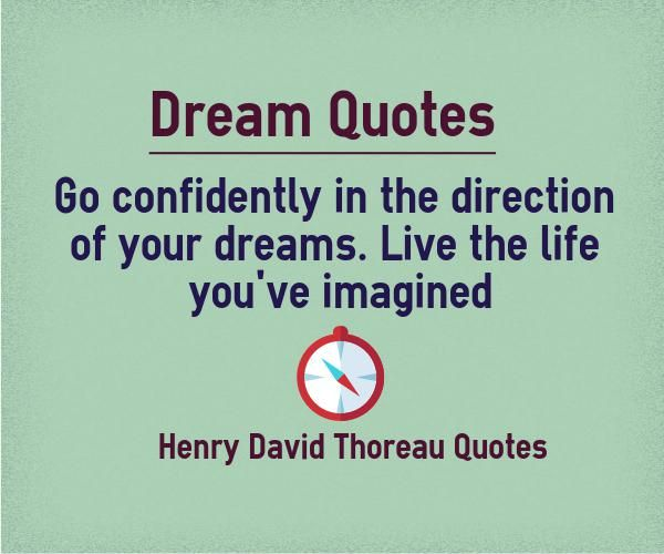 Go confidently in the direction of your dreams Quote Explanation We are not confident about most of our dreams as they are overshadowed by the fear of failure. Unfortunately, we have only one life, and if we are not ready to do it in this life, we are going to miss our dream. Not trying is the...  http://www.braintrainingtools.org/skills/go-confidently-in-the-direction-of-your-dreams/