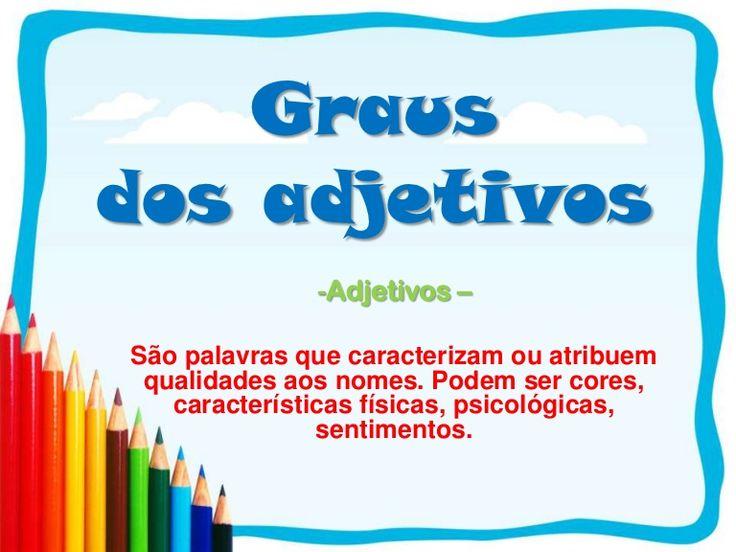 Grausdos adjetivos              -Adjetivos –São palavras que caracterizam ou atribuem qualidades aos nomes. Podem ser cores,   características físicas, psicoló…