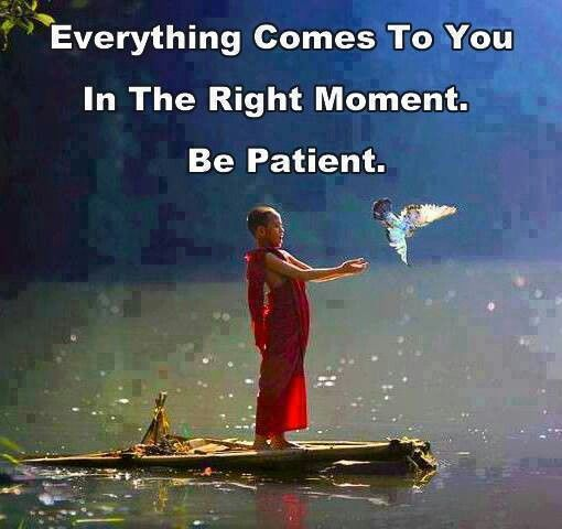 Be Good and Do Good and Be  Patient.. Because everything comes back to you, in the Right Moment & Time.... Be Patient.....
