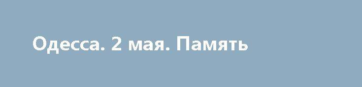 Одесса. 2 мая. Память http://rusdozor.ru/2017/05/02/odessa-2-maya-pamyat/  Сегодня третья годовщина Одесской Хатыни. Три года назад в Одессе произошло то, что ничем иным, кроме преступления и предательства, назвать нельзя. Власти города спокойно наблюдали за тем, как нацисты убивали, жгли и травили людей. А после этого так же спокойно ...