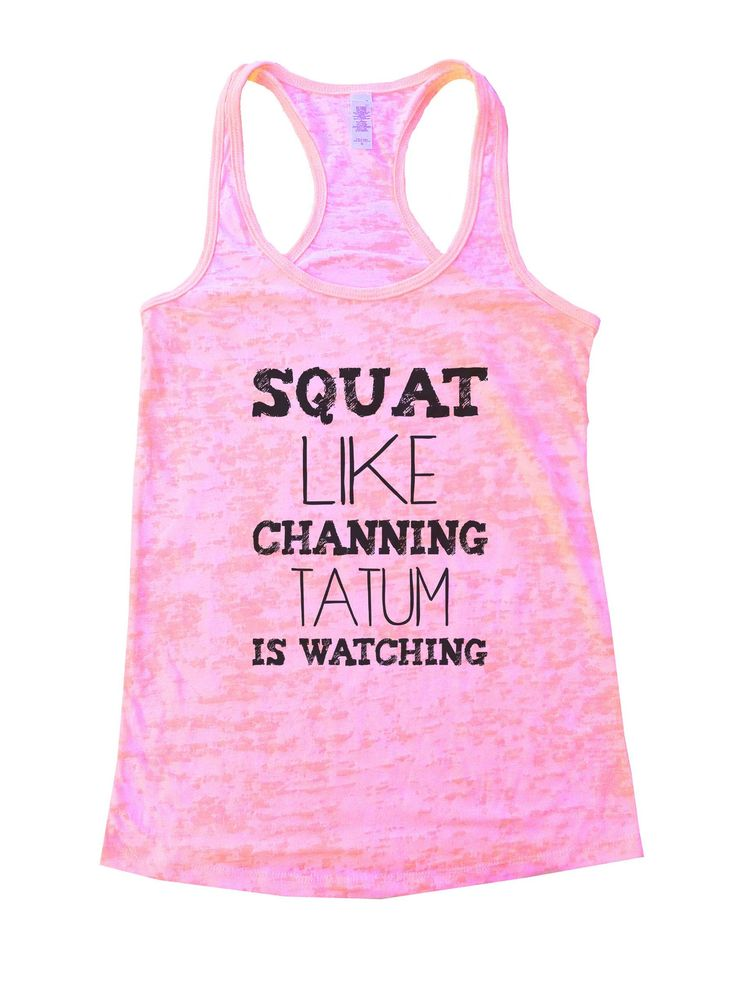 """Squat Like Channing Tatum Is Watching""í«ÌÎ_Great quality burnout tank top, our burnouts are the HIGHEST quality workout tanks on the market.í«ÌÎ_ Super lightweight around 3.3 ounces and very soft. Th"