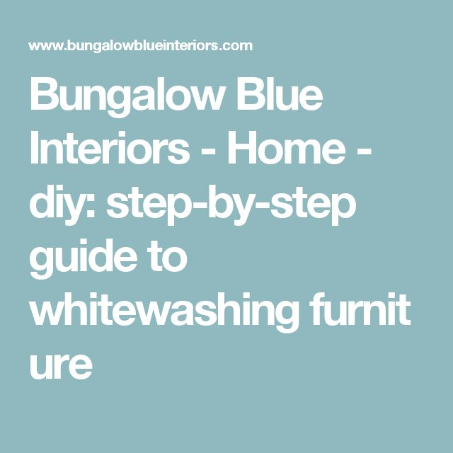 Bungalow Blue Interiors - Home - diy: step-by-step guide to whitewashingfurniture