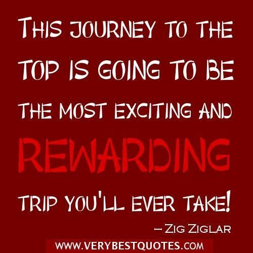 This journey to the top is going to be the most exciting and rewarding trip you'll ever take! -Zig Ziglar